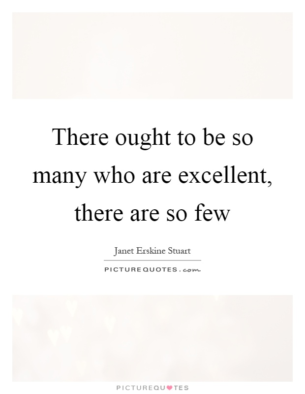 There ought to be so many who are excellent, there are so few Picture Quote #1