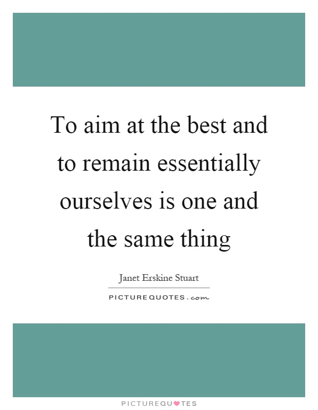 To aim at the best and to remain essentially ourselves is one and the same thing Picture Quote #1