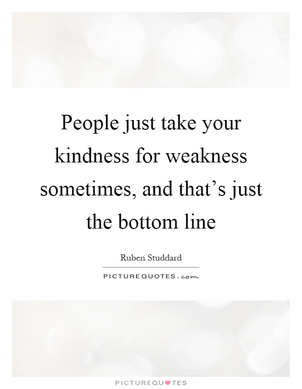 People just take your kindness for weakness sometimes, and that's just the bottom line Picture Quote #1