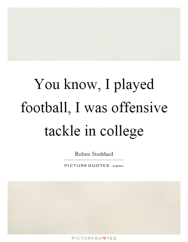 You know, I played football, I was offensive tackle in college Picture Quote #1
