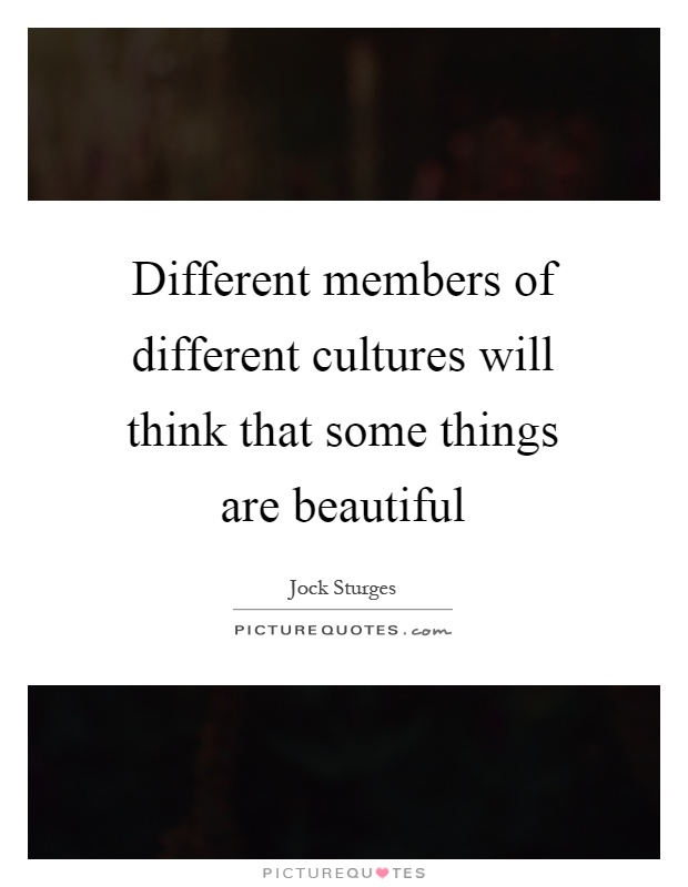 Different members of different cultures will think that some things are beautiful Picture Quote #1