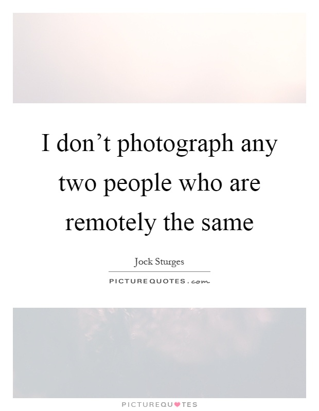 I don't photograph any two people who are remotely the same Picture Quote #1