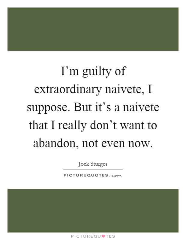 I'm guilty of extraordinary naivete, I suppose. But it's a naivete that I really don't want to abandon, not even now Picture Quote #1