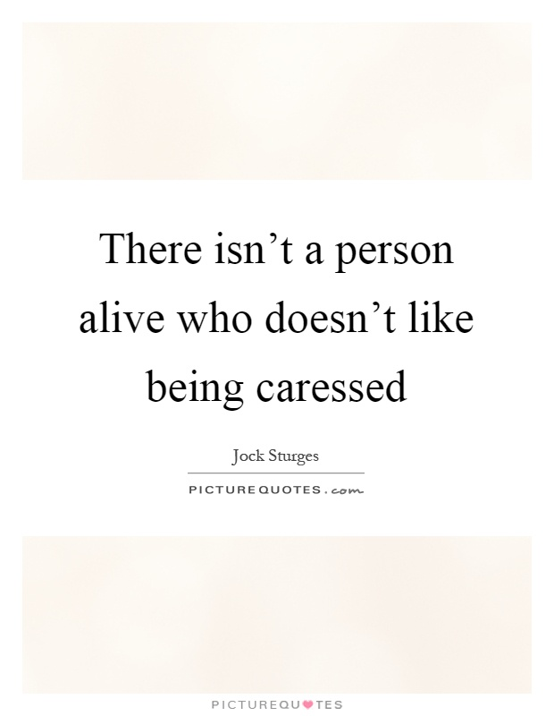 There isn't a person alive who doesn't like being caressed Picture Quote #1