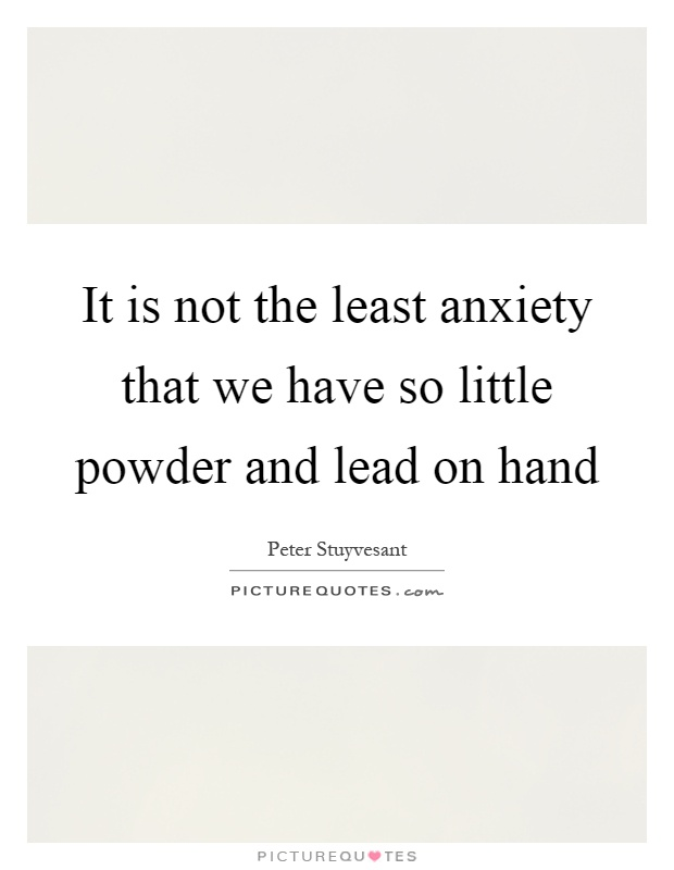 It is not the least anxiety that we have so little powder and lead on hand Picture Quote #1