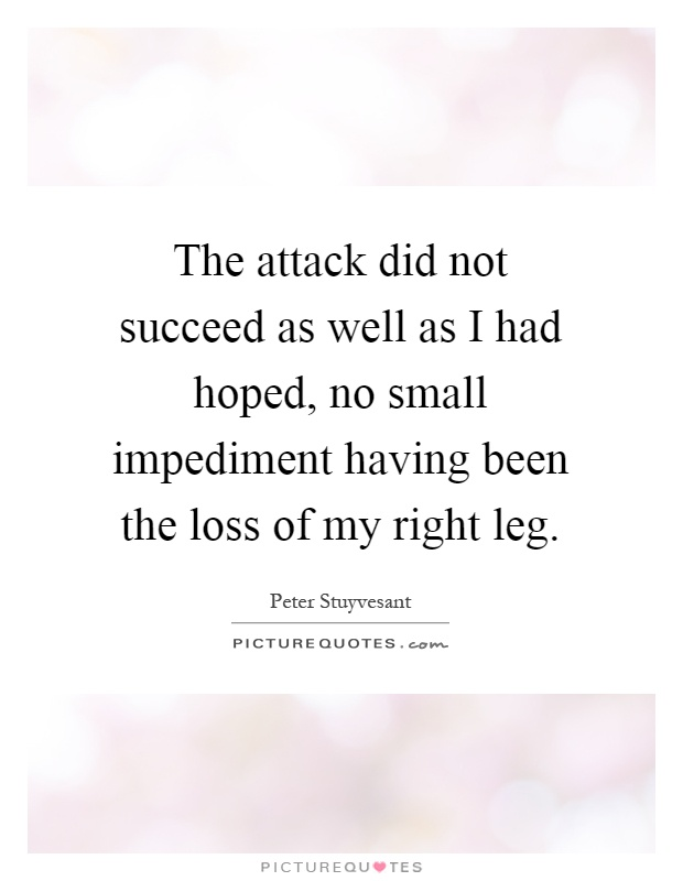 The attack did not succeed as well as I had hoped, no small impediment having been the loss of my right leg Picture Quote #1