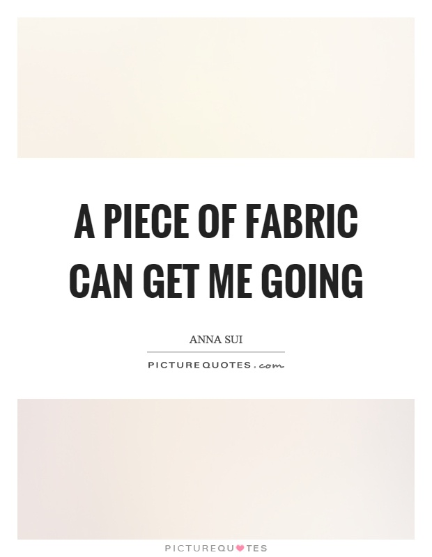 Fabric quotes fabric sayings fabric picture quotes for Where can you get fabric