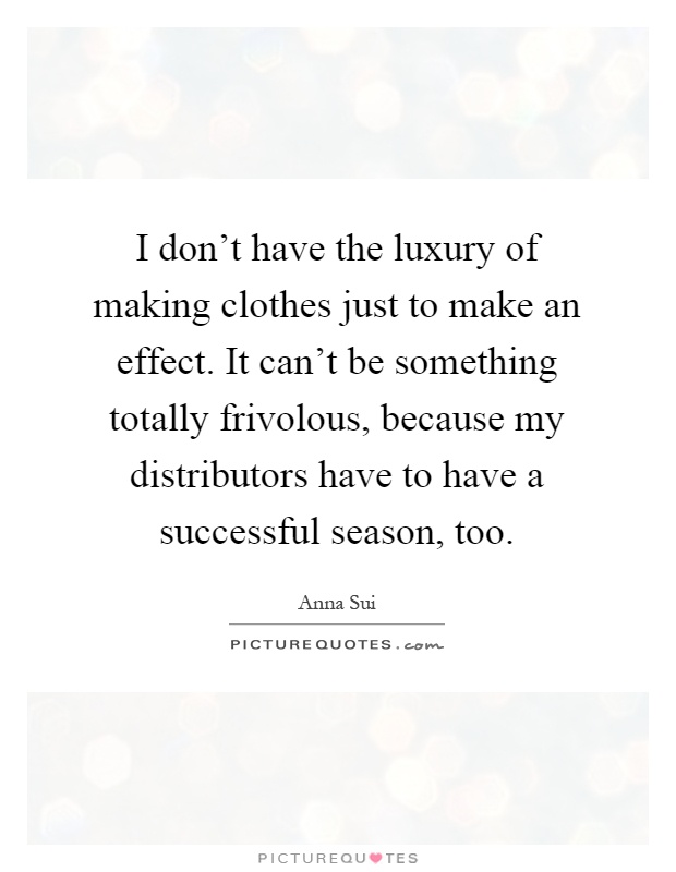 I don't have the luxury of making clothes just to make an effect. It can't be something totally frivolous, because my distributors have to have a successful season, too Picture Quote #1
