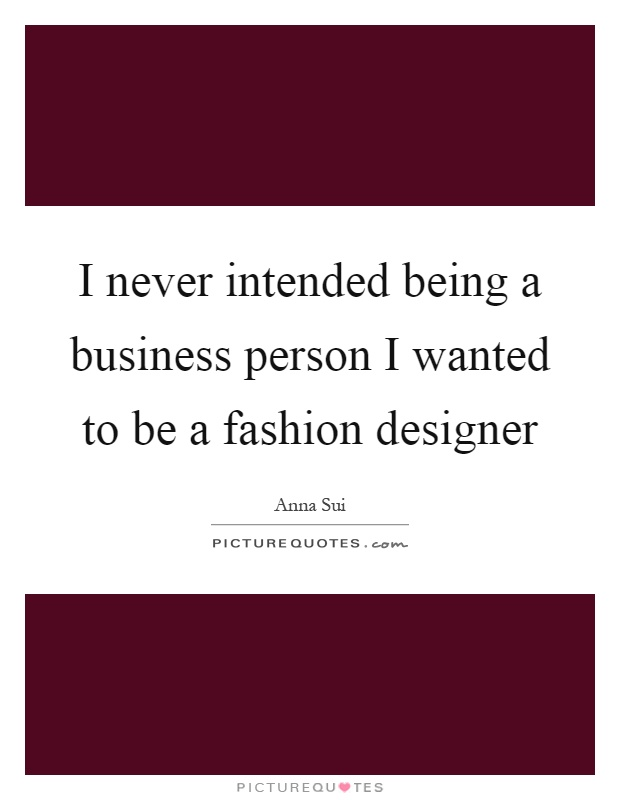 I Never Intended Being A Business Person I Wanted To Be A Picture Quotes