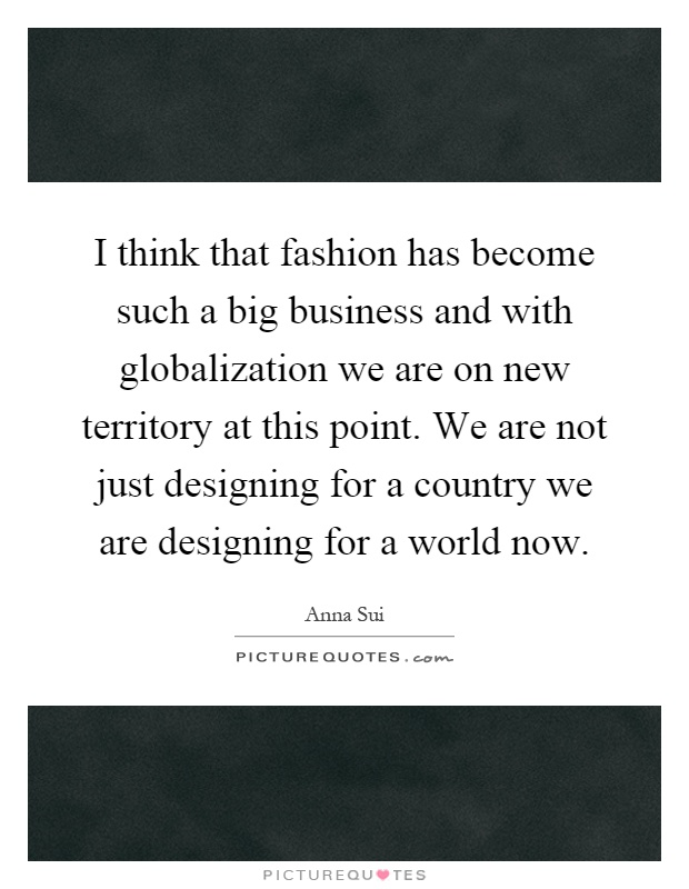 I think that fashion has become such a big business and with globalization we are on new territory at this point. We are not just designing for a country we are designing for a world now Picture Quote #1