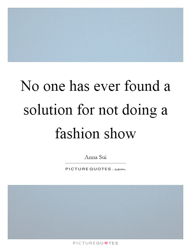 No one has ever found a solution for not doing a fashion show Picture Quote #1
