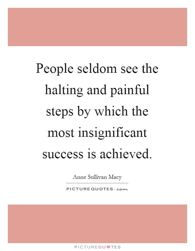 People seldom see the halting and painful steps by which the most insignificant success is achieved Picture Quote #1
