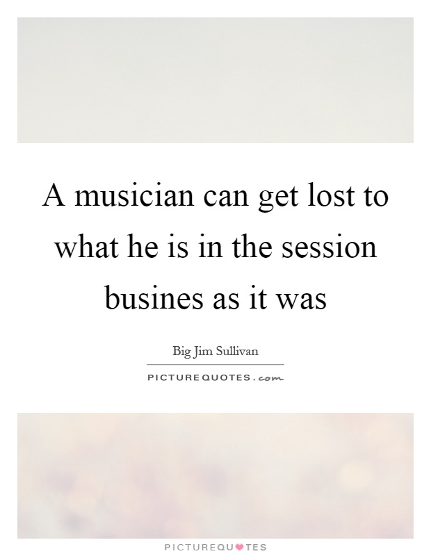 A musician can get lost to what he is in the session busines as it was Picture Quote #1