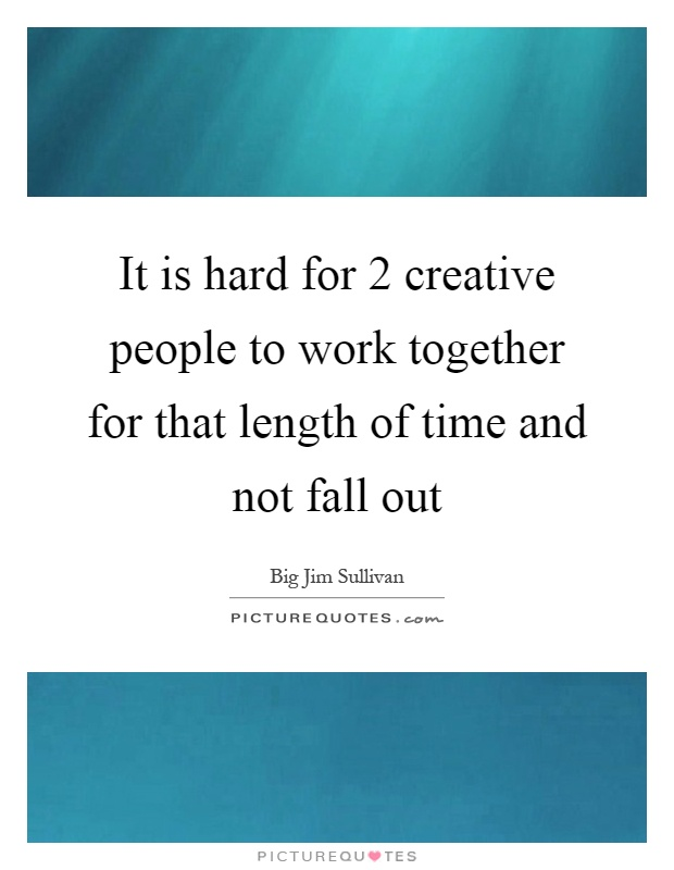 It is hard for 2 creative people to work together for that length of time and not fall out Picture Quote #1