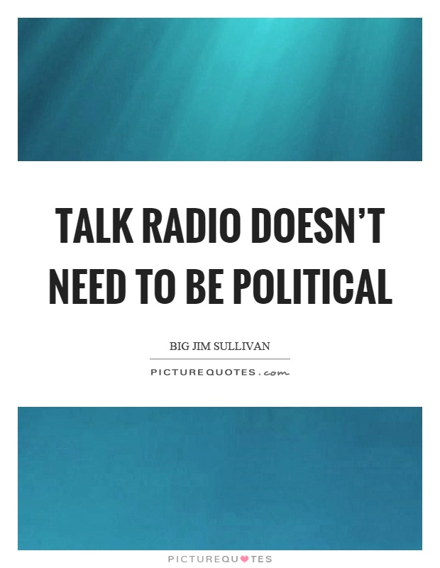 Talk radio doesn't need to be political Picture Quote #1