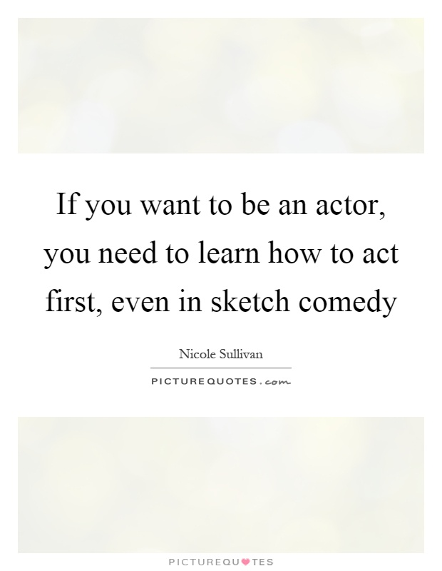 If you want to be an actor, you need to learn how to act first, even in sketch comedy Picture Quote #1