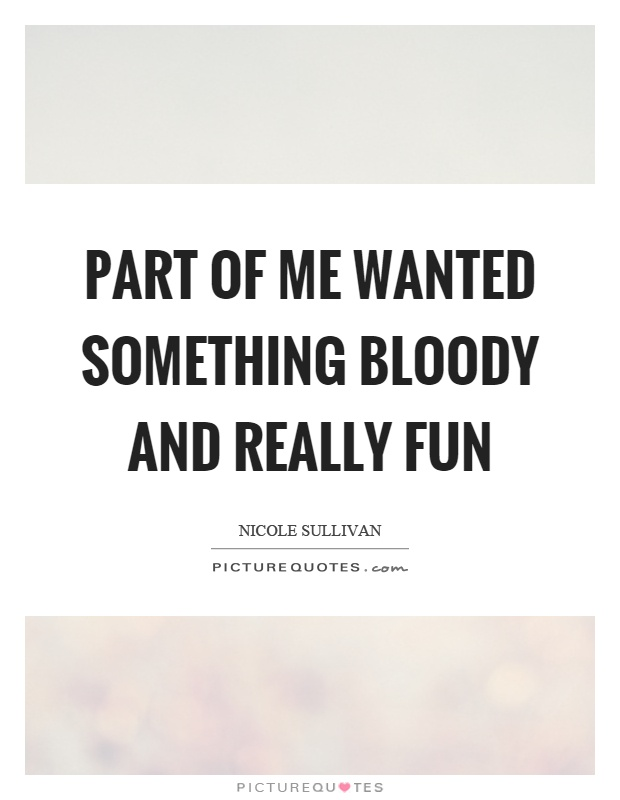 Part of me wanted something bloody and really fun Picture Quote #1