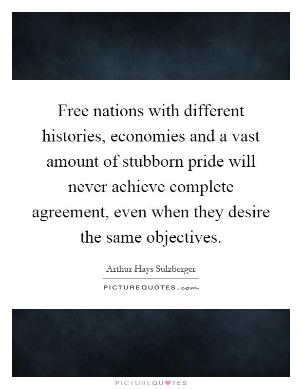 Free nations with different histories, economies and a vast amount of stubborn pride will never achieve complete agreement, even when they desire the same objectives Picture Quote #1