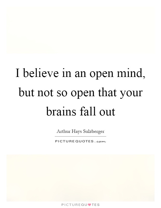 I believe in an open mind, but not so open that your brains fall out Picture Quote #1