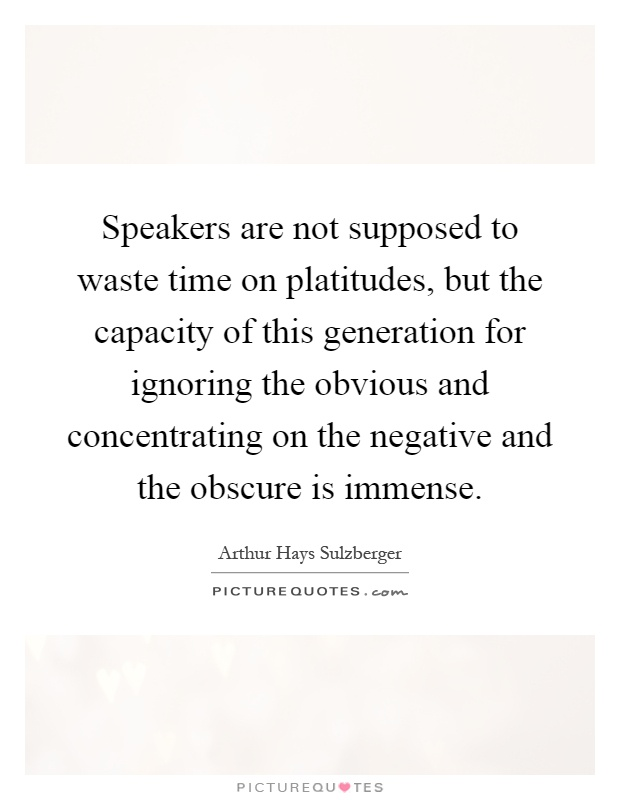 Speakers are not supposed to waste time on platitudes, but the capacity of this generation for ignoring the obvious and concentrating on the negative and the obscure is immense Picture Quote #1