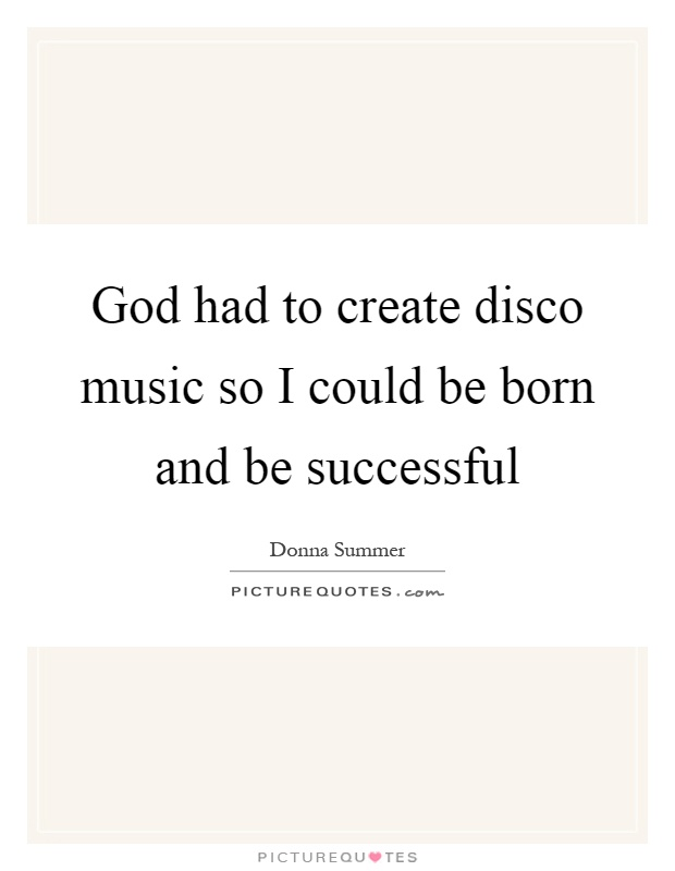 God had to create disco music so I could be born and be successful Picture Quote #1