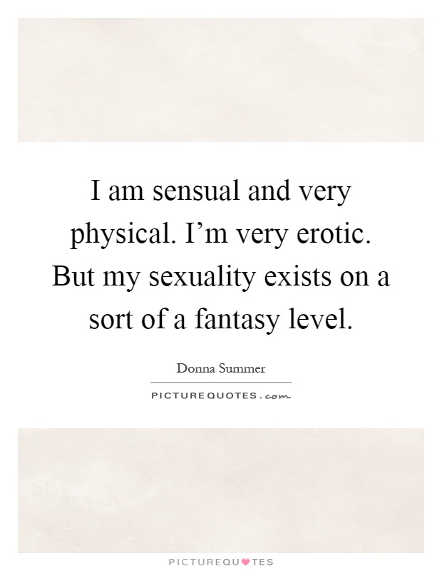 I am sensual and very physical. I'm very erotic. But my sexuality exists on a sort of a fantasy level Picture Quote #1