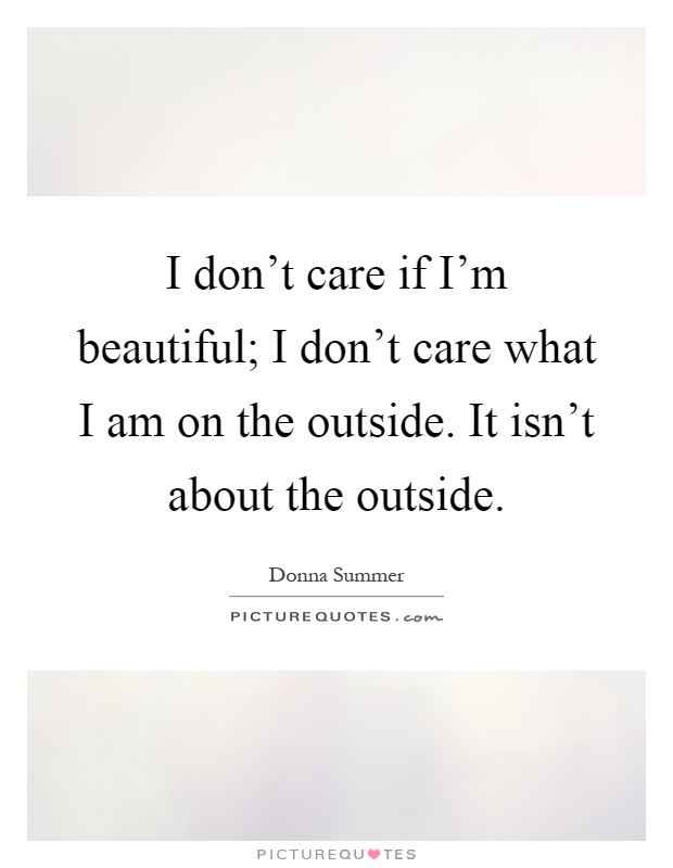 I don't care if I'm beautiful; I don't care what I am on the outside. It isn't about the outside Picture Quote #1