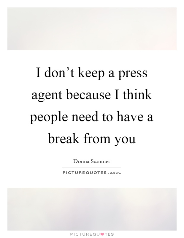 I don't keep a press agent because I think people need to have a break from you Picture Quote #1