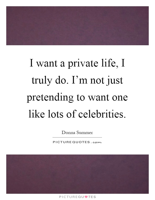 I want a private life, I truly do. I'm not just pretending to want one like lots of celebrities Picture Quote #1
