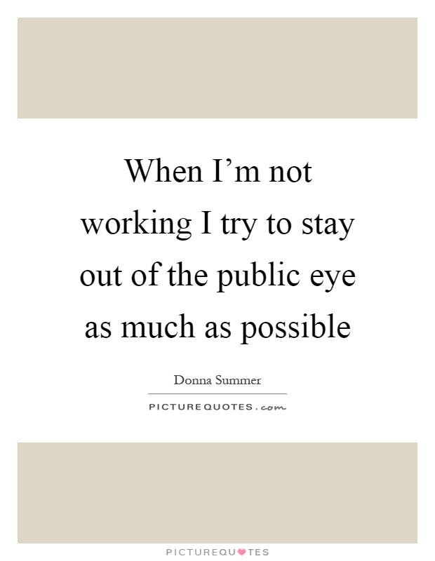 When I'm not working I try to stay out of the public eye as much as possible Picture Quote #1
