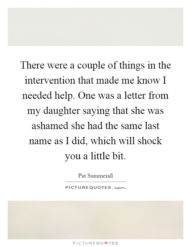 There were a couple of things in the intervention that made me know I needed help. One was a letter from my daughter saying that she was ashamed she had the same last name as I did, which will shock you a little bit Picture Quote #1