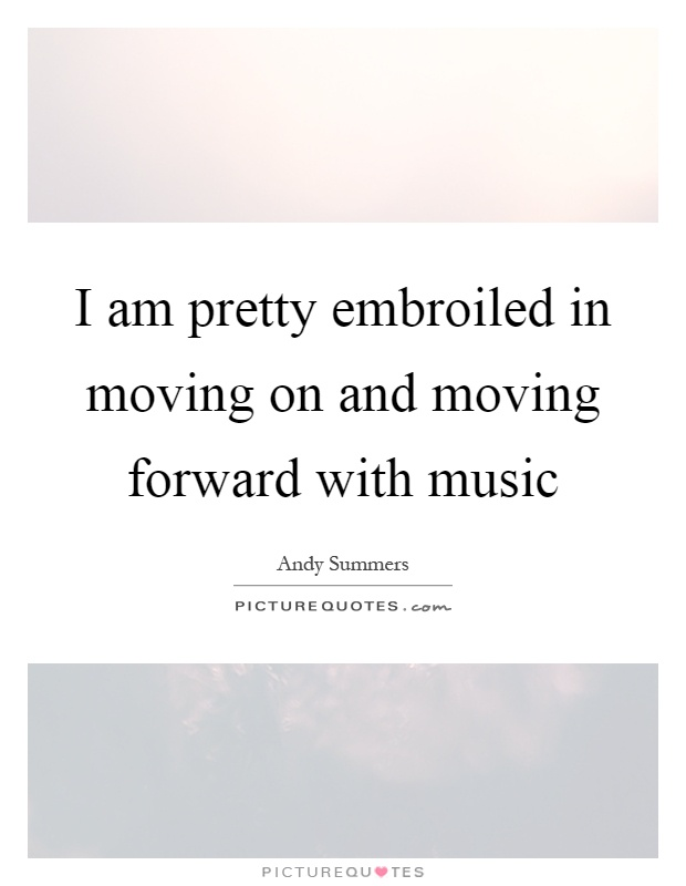 I am pretty embroiled in moving on and moving forward with music Picture Quote #1