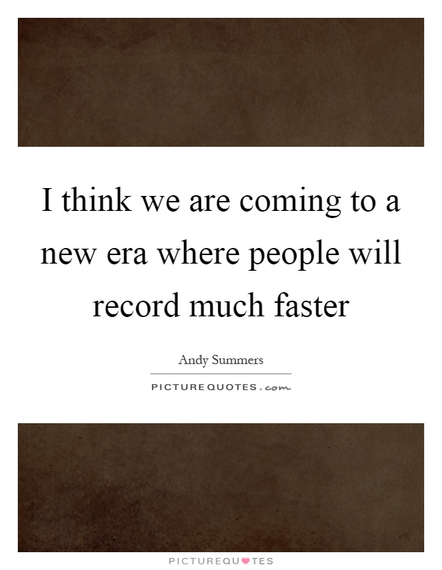 I think we are coming to a new era where people will record much faster Picture Quote #1