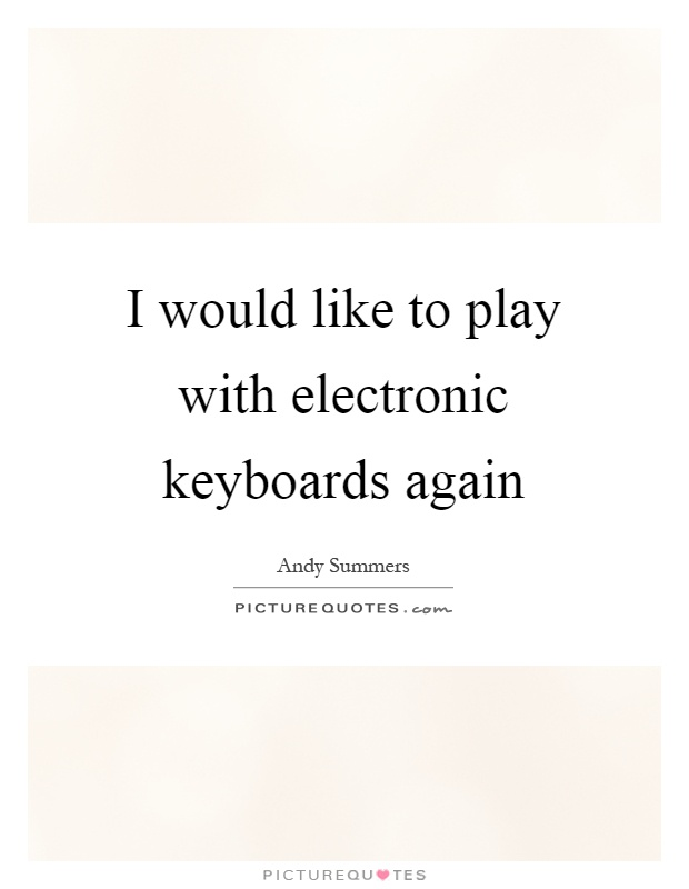 I would like to play with electronic keyboards again Picture Quote #1
