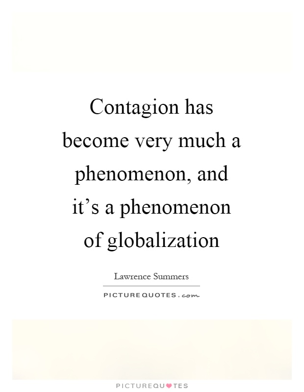 Contagion has become very much a phenomenon, and it's a phenomenon of globalization Picture Quote #1