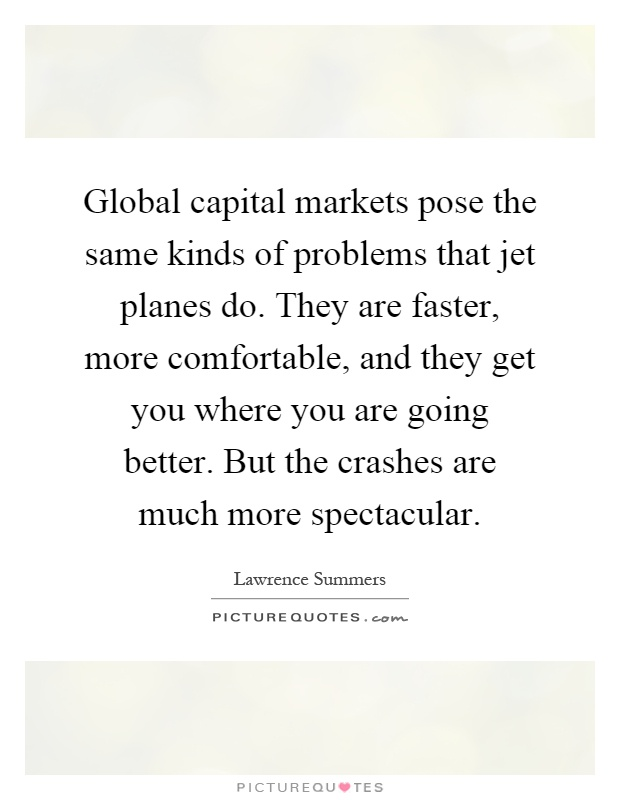 Global capital markets pose the same kinds of problems that jet planes do. They are faster, more comfortable, and they get you where you are going better. But the crashes are much more spectacular Picture Quote #1