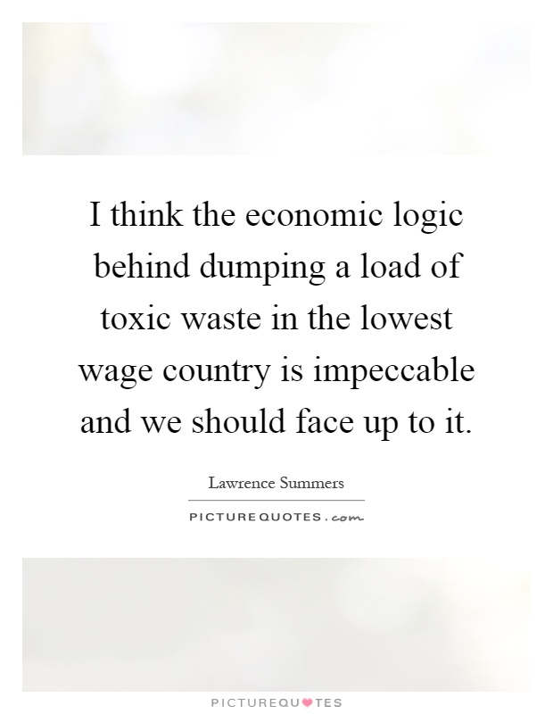 I think the economic logic behind dumping a load of toxic waste in the lowest wage country is impeccable and we should face up to it Picture Quote #1