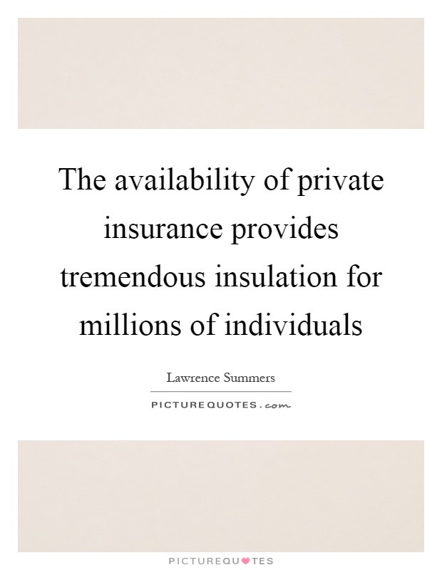 The availability of private insurance provides tremendous insulation for millions of individuals Picture Quote #1