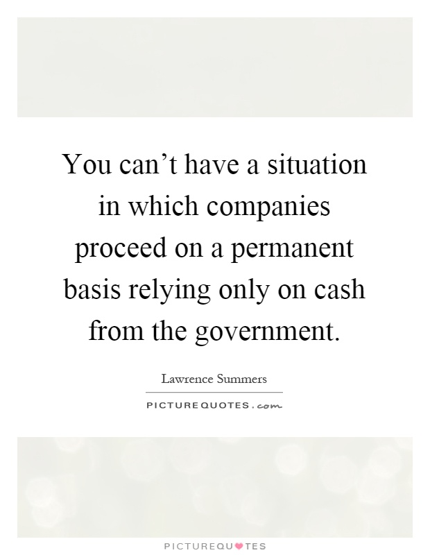 You can't have a situation in which companies proceed on a permanent basis relying only on cash from the government Picture Quote #1