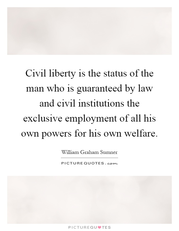 Civil liberty is the status of the man who is guaranteed by law and civil institutions the exclusive employment of all his own powers for his own welfare Picture Quote #1