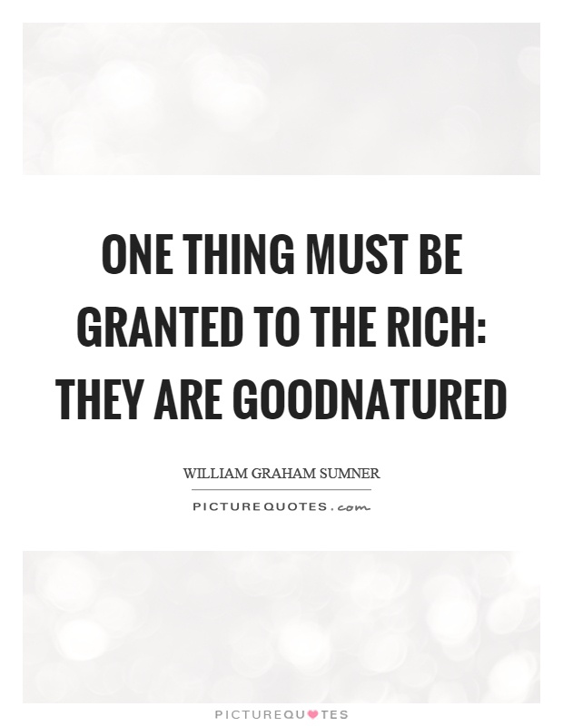 One thing must be granted to the rich: they are goodnatured Picture Quote #1