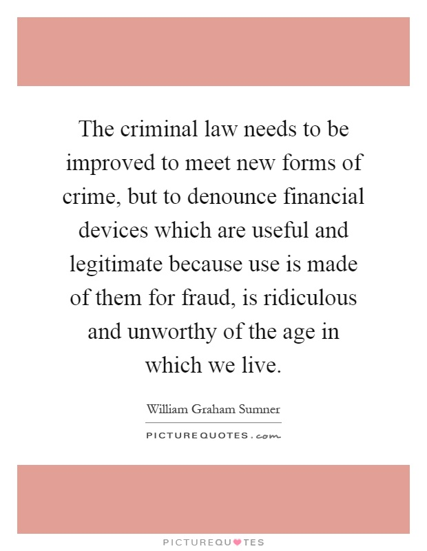The criminal law needs to be improved to meet new forms of crime, but to denounce financial devices which are useful and legitimate because use is made of them for fraud, is ridiculous and unworthy of the age in which we live Picture Quote #1