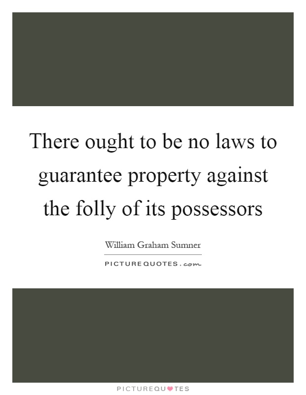 There ought to be no laws to guarantee property against the folly of its possessors Picture Quote #1