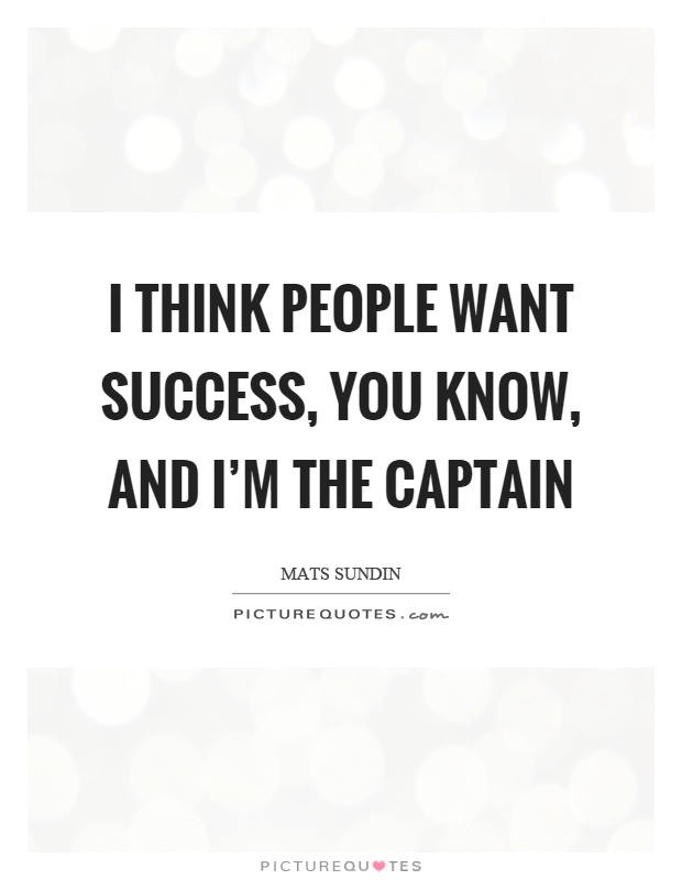 I think people want success, you know, and I'm the captain Picture Quote #1