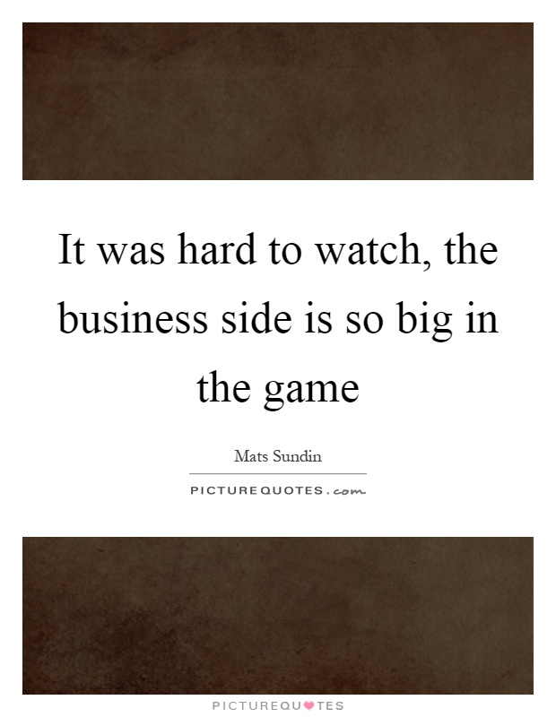It was hard to watch, the business side is so big in the game Picture Quote #1