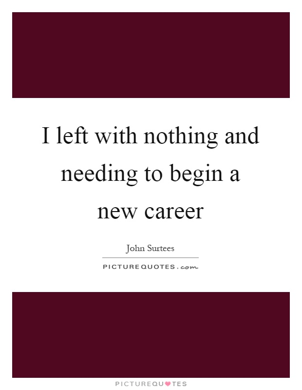 I left with nothing and needing to begin a new career Picture Quote #1