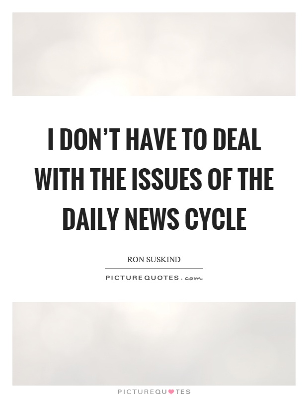 I don't have to deal with the issues of the daily news cycle Picture Quote #1
