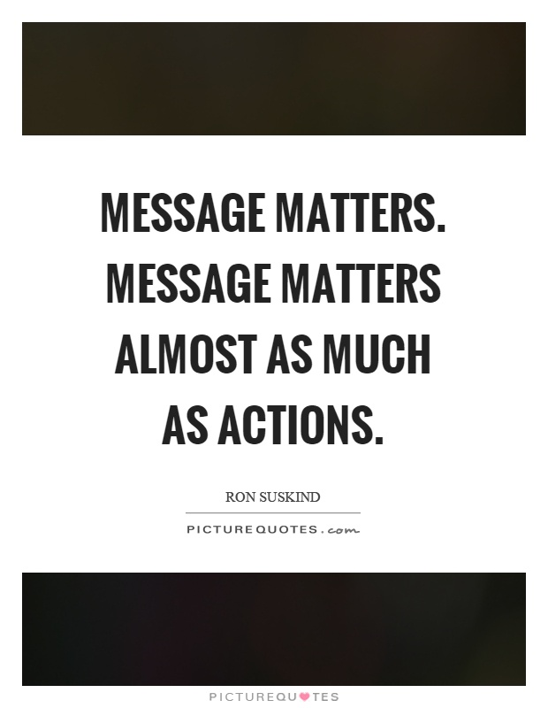 Message matters. Message matters almost as much as actions Picture Quote #1