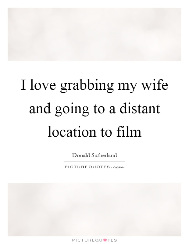 I love grabbing my wife and going to a distant location to film Picture Quote #1