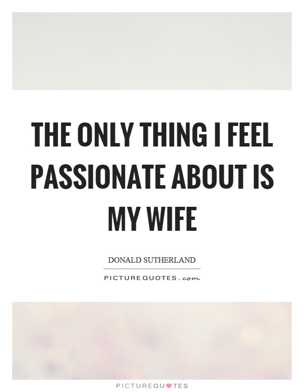The only thing I feel passionate about is my wife Picture Quote #1